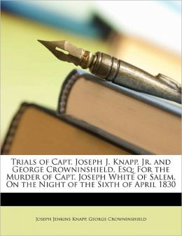 Trials Of Capt. Joseph J. Knapp, Jr. And George Crowninshield, Esq