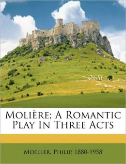 Moli Re; A Romantic Play In Three Acts
