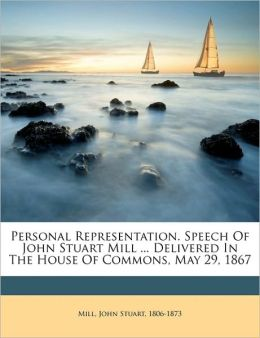 Personal Representation. Speech Of John Stuart Mill ... Delivered In The House Of Commons, May 29, 1867