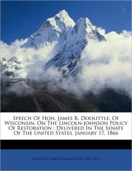 Speech Of Hon. James R. Doolittle, Of Wisconsin, On The Lincoln-Johnson Policy Of Restoration