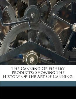 The Canning Of Fishery Products; Showing The History Of The Art Of Canning