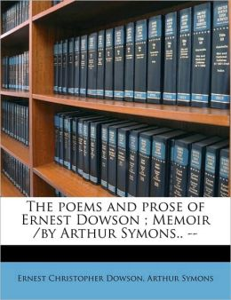 The Poems and Prose of Ernest Dowson; Memoir /By Arthur Symons.. --