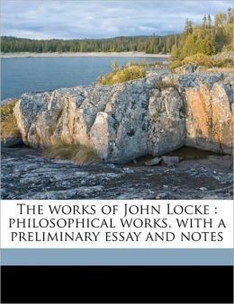 The works of John Locke: philosophical works, with a preliminary essay and notes