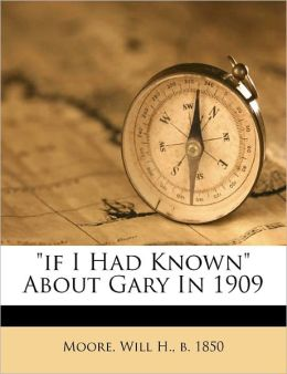 If I Had Known About Gary In 1909