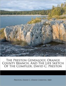 The Preston Genealogy, Orange County Branch, And The Life Sketch Of The Compiler, David C. Preston