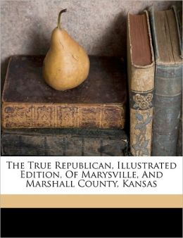The True Republican, Illustrated Edition, Of Marysville, And Marshall County, Kansas