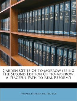 Garden Cities Of To-Morrow Being The Second Edition Of To-Morrow