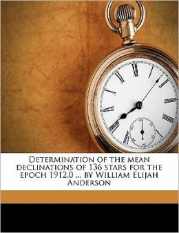 Determination Of The Mean Declinations Of 136 Stars For The Epoch 1912.0 ... By William Elijah Anderson