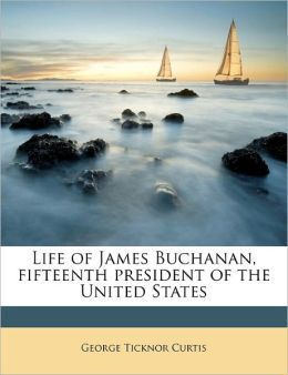 Life Of James Buchanan, Fifteenth President Of The United States