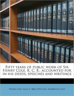 Fifty Years Of Public Work Of Sir Henry Cole, K. C. B., Accounted For In His Deeds, Speeches And Writings