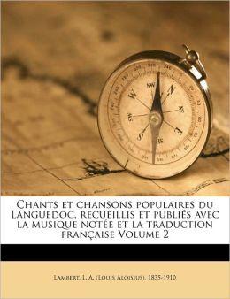 Chants Et Chansons Populaires Du Languedoc, Recueillis Et Publi S Avec La Musique Not E Et La Traduction Fran Aise Volume 2
