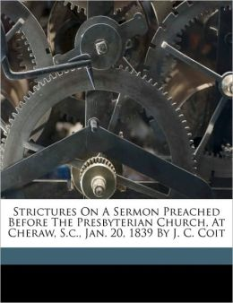Strictures On A Sermon Preached Before The Presbyterian Church, At Cheraw, S.C., Jan. 20, 1839 By J. C. Coit