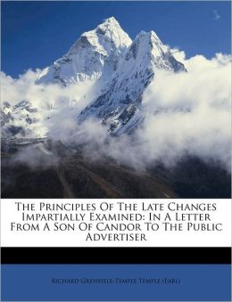 The Principles Of The Late Changes Impartially Examined: In A Letter From A Son Of Candor To The Public Advertiser
