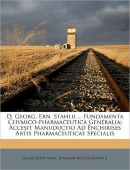 D. Georg. Ern. Stahlii ... Fundamenta Chymico-pharmaceutica Generalia: Accesit Manuductio Ad Enchirises Artis Pharmaceuticae Specialis