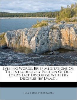 Evening Words. Brief Meditations On The Introductory Portion Of Our Lord's Last Discourse With His Disciples [by J.w.a.t.].