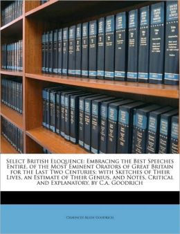 Select British Eloquence: Embracing the Best Speeches Entire, of the Most Eminent Orators of Great Britain for the Last Two Centuries; with Sketches of Their Lives, an Estimate of Their Genius, and Notes, Critical and Explanatory, by C.a. Goodrich