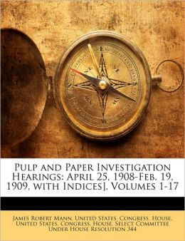 Pulp and Paper Investigation Hearings: April 25, 1908-Feb. 19, 1909, with Indices], Volumes 1-17