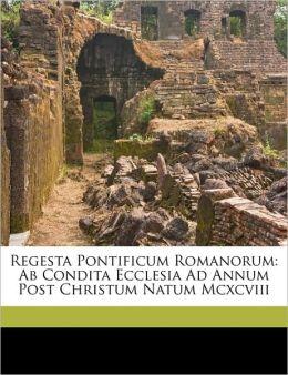 Regesta Pontificum Romanorum: AB Condita Ecclesia Ad Annum Post Christum Natum MCXCVIII