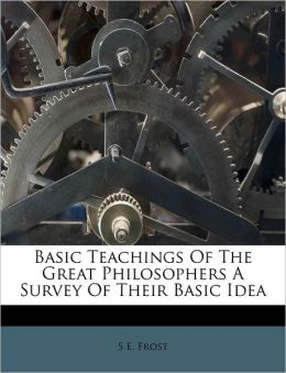 Basic Teachings Of The Great Philosophers A Survey Of Their Basic Idea