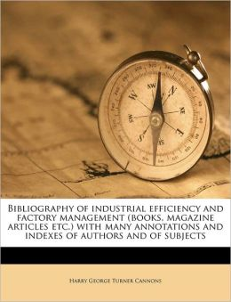Bibliography Of Industrial Efficiency And Factory Management (Books, Magazine Articles Etc.) With Many Annotations And Indexes Of Authors And Of Subjects