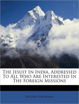 The Jesuit In India, Addressed To All Who Are Interested In The Foreign Missions