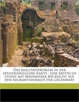 Das Realitatsproblem in Der Erfahrungslehre Kants: Eine Kritische Studie Mit Besonderer Rucksicht Auf Den Neukantianismus Der Gegenwart