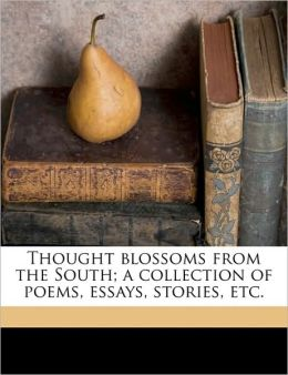 Thought blossoms from the South; a collection of poems, essays, stories, etc.