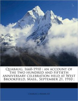 Quabaug, 1660-1910: an account of the two hundred and fiftieth anniversary celebration held at West Brookfield, Mass., September 21, 1910 ; Volume 1