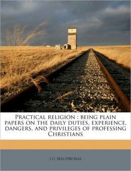 Practical religion. Being plain papers on the daily duties, experience, dangers and privileges of professing Christians J C. 1816-1900 Ryle