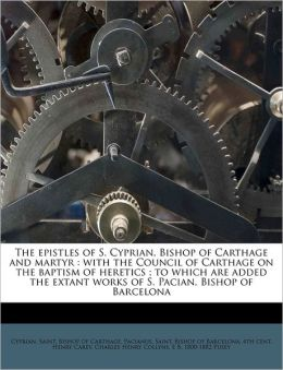The epistles of S. Cyprian, Bishop of Carthage and martyr: with the Council of Carthage on the baptism of heretics ; to which are added the extant works of S. Pacian, Bishop of Barcelona