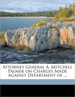Attorney General A. Mitchell Palmer on Charges Made Against Department of ...