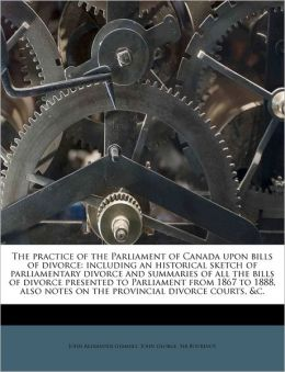 The Practice Of The Parliament Of Canada Upon Bills Of Divorce
