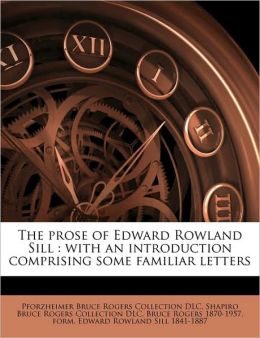 The prose of Edward Rowland Sill: with an introduction comprising some familiar letters