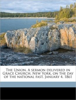 The Union. A sermon delivered in Grace Church, New York, on the day of the national fast, January 4, 1861 Volume 1