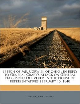 Speech of Mr. Corwin, of Ohio: in reply to General Crary's attack on General Harrison : Delivered in the House of representatives February 15, 1840 Volume 2
