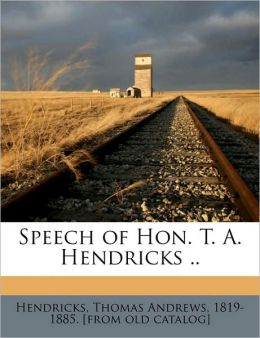 Speech of Hon. T. A. Hendricks ..