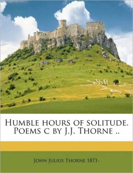 Humble hours of solitude. Poems c by J.J. Thorne ..