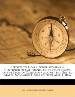 Reports to Hon. George Stoneman, Governor of California, on certain claims of the State of California against the United States, November 1, 1878 to November 1, 1886