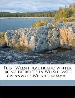 First Welsh reader and writer: being exercises in Welsh, based on Anwyl's Welsh grammar