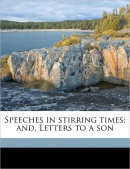 Speeches in stirring times; and, Letters to a son