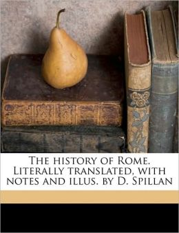 The history of Rome. Literally translated, with notes and illus. by D. Spillan