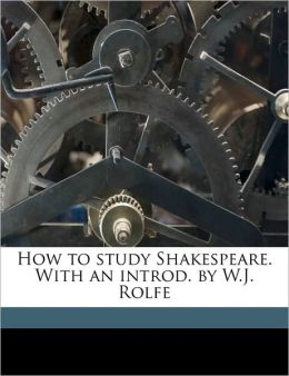 How to study Shakespeare. With an introd. by W.J. Rolfe