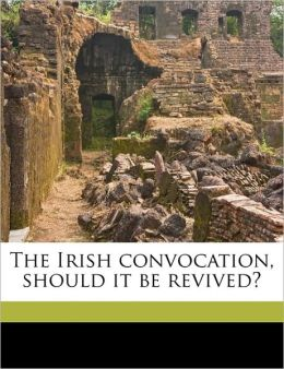 The Irish convocation, should it be revived?