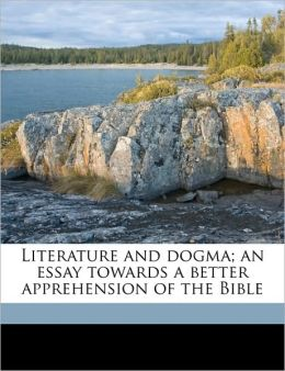 Literature And Dogma; An Essay Towards A Better Apprehension Of The Bible