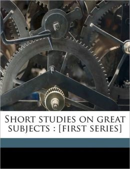 Short studies on great subjects: [first series] Volume 2