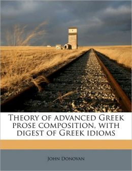 Theory of advanced Greek prose composition, with digest of Greek idioms Volume 1 1p