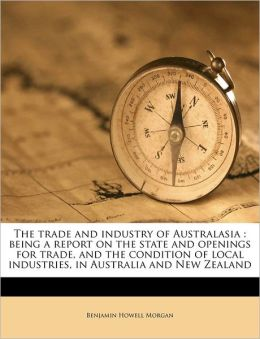 The trade and industry of Australasia: being a report on the state and openings for trade, and the condition of local industries, in Australia and New Zealand