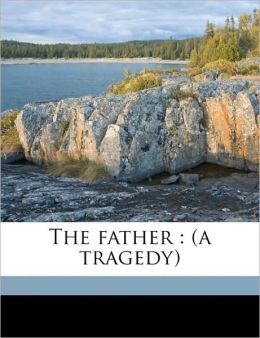 The father: (a tragedy)