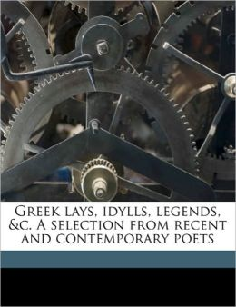 Greek lays, idylls, legends, &c. A selection from recent and contemporary poets