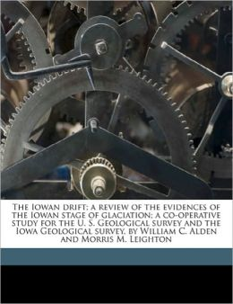 The Iowan drift; a review of the evidences of the Iowan stage of glaciation; a co-operative study for the U. S. Geological survey and the Iowa Geological survey, by William C. Alden and Morris M. Leighton